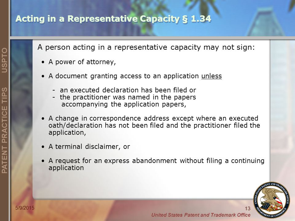 United States Patent and Trademark Office 13 PATENT PRACTICE TIPS USPTO 5/9/2015 A person acting in a representative capacity may not sign: A power of