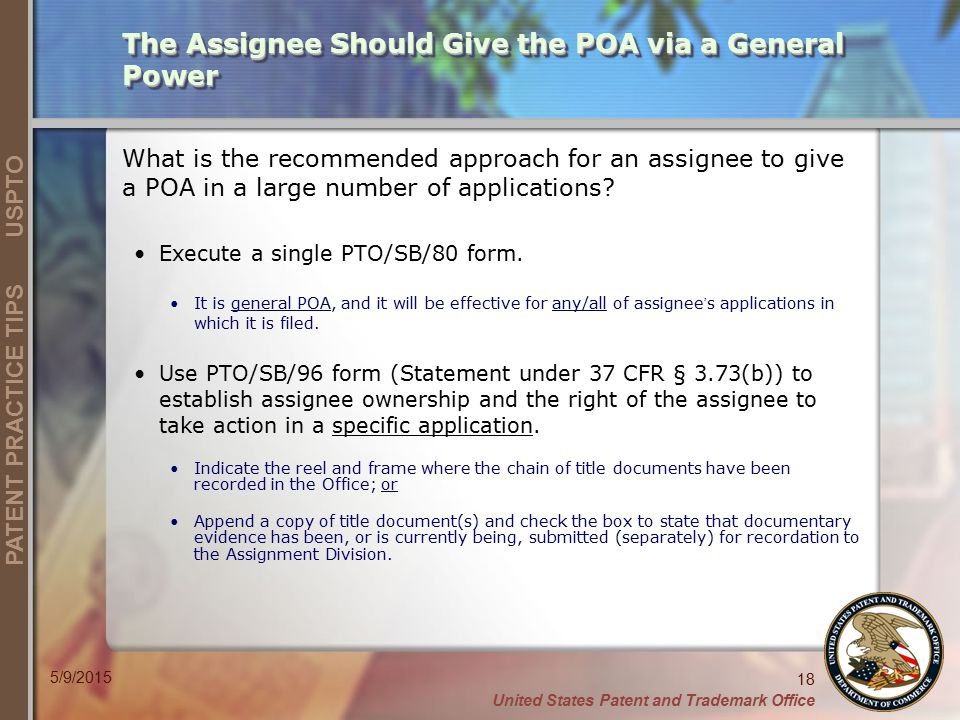 United States Patent and Trademark Office 18 PATENT PRACTICE TIPS USPTO 5/9/2015 What is the recommended approach for an assignee to give a POA in a large number of applications.