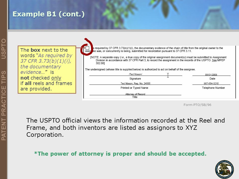 United States Patent and Trademark Office 30 PATENT PRACTICE TIPS USPTO 5/9/2015 Example B1 (cont.) The box next to the words As required by 37 CFR 3.73(b)(1)(i), the documentary evidence… is not checked only if all reels and frames are provided.
