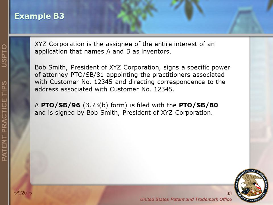 United States Patent and Trademark Office 33 PATENT PRACTICE TIPS USPTO 5/9/2015 Example B3 XYZ Corporation is the assignee of the entire interest of an application that names A and B as inventors.