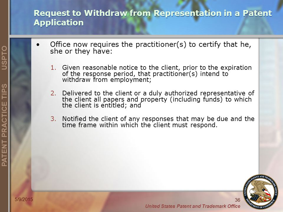 United States Patent and Trademark Office 36 PATENT PRACTICE TIPS USPTO 5/9/2015 Request to Withdraw from Representation in a Patent Application Offic