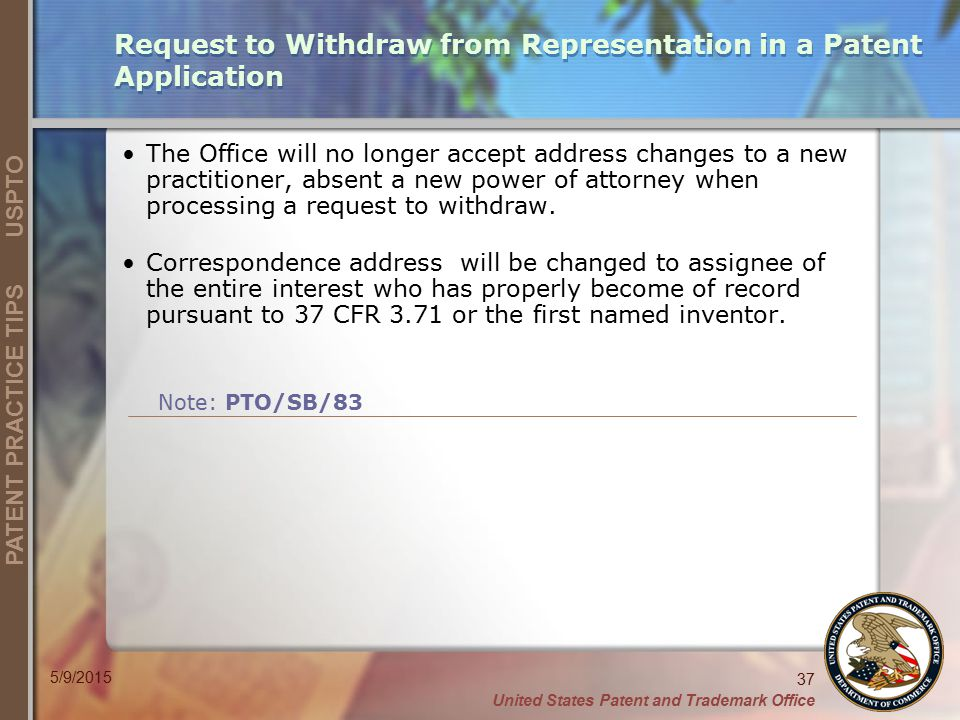 United States Patent and Trademark Office 37 PATENT PRACTICE TIPS USPTO 5/9/2015 Request to Withdraw from Representation in a Patent Application The O