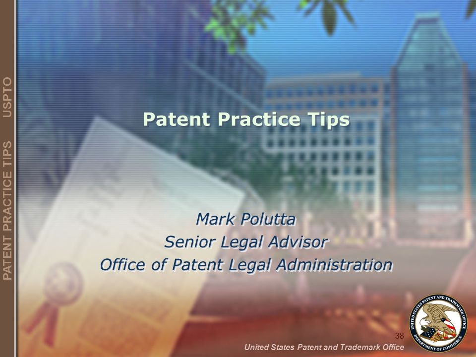38 United States Patent and Trademark Office PATENT PRACTICE TIPS USPTO Patent Practice Tips Mark Polutta Senior Legal Advisor Office of Patent Legal Administration Mark Polutta Senior Legal Advisor Office of Patent Legal Administration