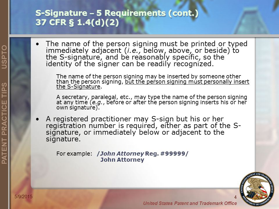 United States Patent and Trademark Office 4 PATENT PRACTICE TIPS USPTO 5/9/2015 S-Signature – 5 Requirements (cont.) 37 CFR § 1.4(d)(2) The name of the person signing must be printed or typed immediately adjacent (i.e., below, above, or beside) to the S-signature, and be reasonably specific, so the identity of the signer can be readily recognized.