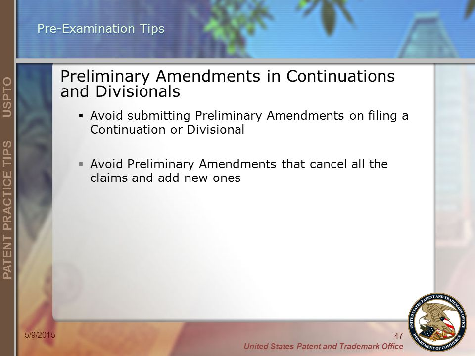United States Patent and Trademark Office 47 PATENT PRACTICE TIPS USPTO 5/9/2015 Pre-Examination Tips Preliminary Amendments in Continuations and Divisionals  Avoid submitting Preliminary Amendments on filing a Continuation or Divisional  Avoid Preliminary Amendments that cancel all the claims and add new ones