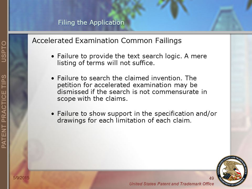 United States Patent and Trademark Office 49 PATENT PRACTICE TIPS USPTO 5/9/2015 Filing the Application Accelerated Examination Common Failings Failure to provide the text search logic.