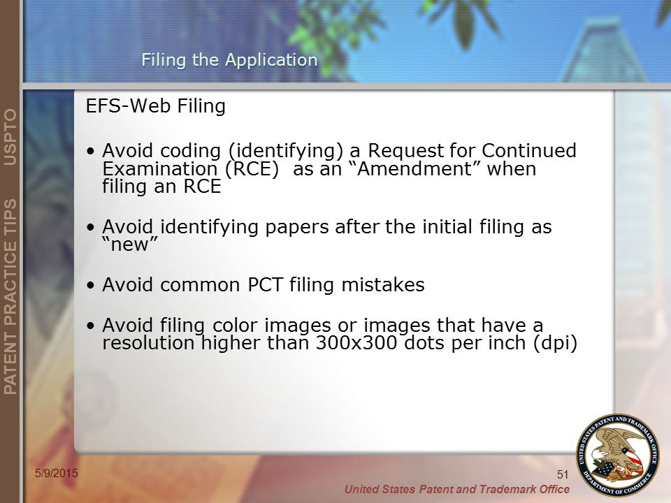 United States Patent and Trademark Office 51 PATENT PRACTICE TIPS USPTO 5/9/2015 Filing the Application EFS-Web Filing Avoid coding (identifying) a Request for Continued Examination (RCE) as an Amendment when filing an RCE Avoid identifying papers after the initial filing as new Avoid common PCT filing mistakes Avoid filing color images or images that have a resolution higher than 300x300 dots per inch (dpi)