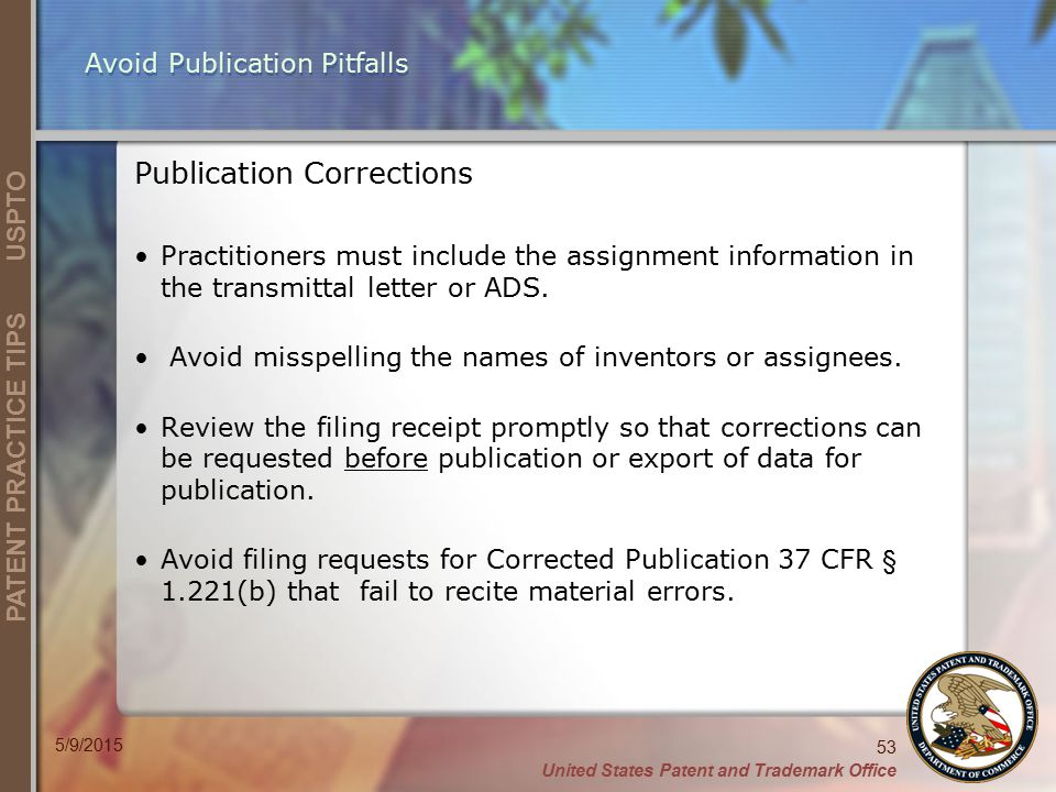 United States Patent and Trademark Office 53 PATENT PRACTICE TIPS USPTO 5/9/2015 Avoid Publication Pitfalls Publication Corrections Practitioners must include the assignment information in the transmittal letter or ADS.