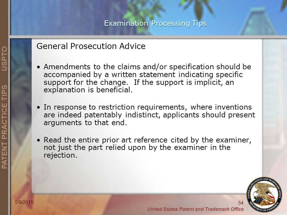 United States Patent and Trademark Office 54 PATENT PRACTICE TIPS USPTO 5/9/2015 Examination Processing Tips General Prosecution Advice Amendments to