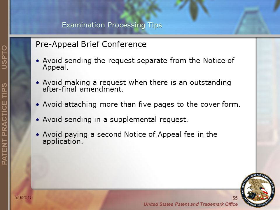 United States Patent and Trademark Office 55 PATENT PRACTICE TIPS USPTO 5/9/2015 Examination Processing Tips Pre-Appeal Brief Conference Avoid sending