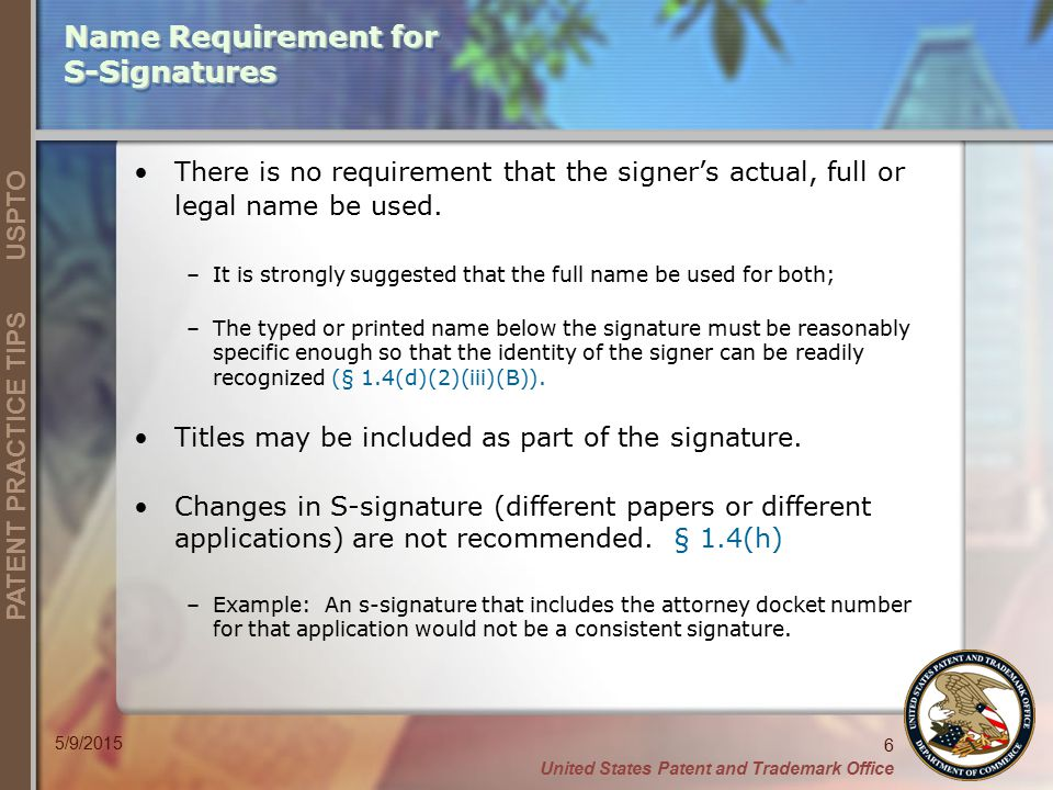 United States Patent and Trademark Office 6 PATENT PRACTICE TIPS USPTO 5/9/2015 Name Requirement for S-Signatures There is no requirement that the signer's actual, full or legal name be used.