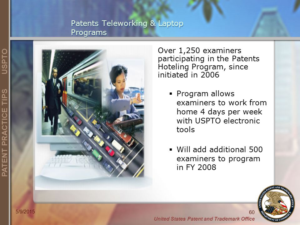 United States Patent and Trademark Office 60 PATENT PRACTICE TIPS USPTO 5/9/2015 Patents Teleworking & Laptop Programs Over 1,250 examiners participating in the Patents Hoteling Program, since initiated in 2006  Program allows examiners to work from home 4 days per week with USPTO electronic tools  Will add additional 500 examiners to program in FY 2008