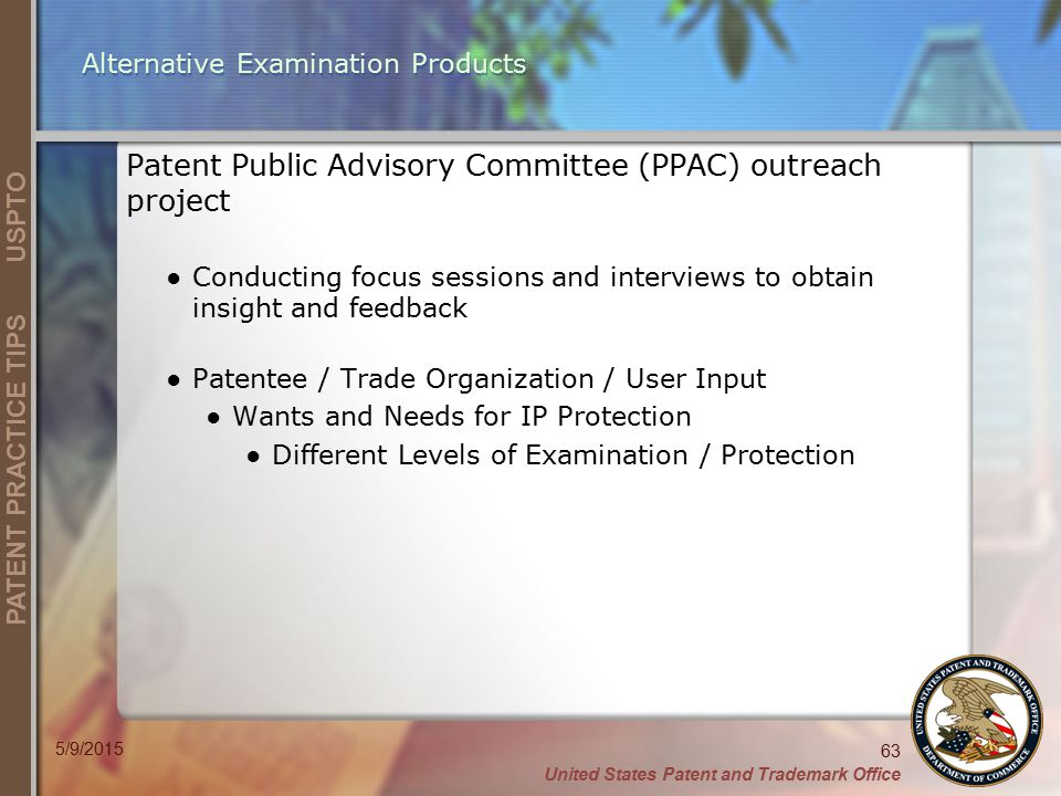 United States Patent and Trademark Office 63 PATENT PRACTICE TIPS USPTO 5/9/2015 Alternative Examination Products Patent Public Advisory Committee (PPAC) outreach project ●Conducting focus sessions and interviews to obtain insight and feedback ●Patentee / Trade Organization / User Input ●Wants and Needs for IP Protection ●Different Levels of Examination / Protection