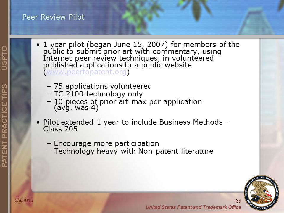 United States Patent and Trademark Office 65 PATENT PRACTICE TIPS USPTO 5/9/2015 Peer Review Pilot 1 year pilot (began June 15, 2007) for members of the public to submit prior art with commentary, using Internet peer review techniques, in volunteered published applications to a public website (www.peertopatent.org)www.peertopatent.org –75 applications volunteered –TC 2100 technology only –10 pieces of prior art max per application (avg.