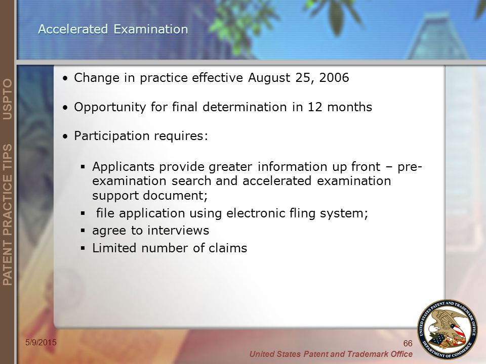 United States Patent and Trademark Office 66 PATENT PRACTICE TIPS USPTO 5/9/2015 Accelerated Examination Change in practice effective August 25, 2006