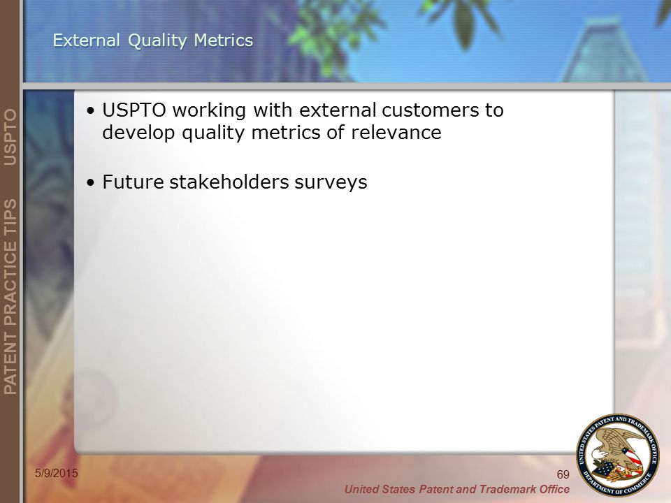 United States Patent and Trademark Office 69 PATENT PRACTICE TIPS USPTO 5/9/2015 External Quality Metrics USPTO working with external customers to develop quality metrics of relevance Future stakeholders surveys