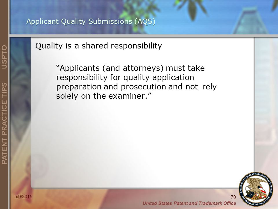 """United States Patent and Trademark Office 70 PATENT PRACTICE TIPS USPTO 5/9/2015 Quality is a shared responsibility """"Applicants (and attorneys) must t"""