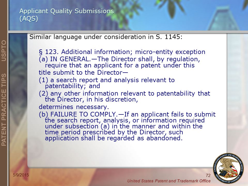 United States Patent and Trademark Office 72 PATENT PRACTICE TIPS USPTO 5/9/2015 Applicant Quality Submissions (AQS) Similar language under consideration in S.