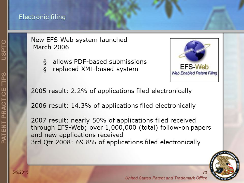United States Patent and Trademark Office 73 PATENT PRACTICE TIPS USPTO 5/9/2015 Electronic filing New EFS-Web system launched March 2006 § allows PDF