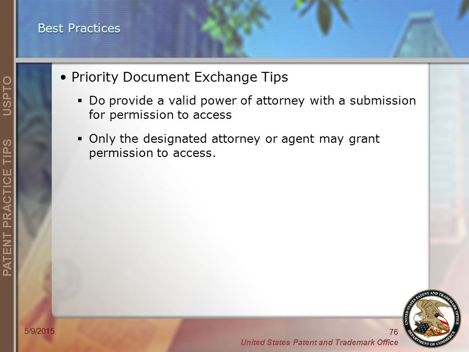 United States Patent and Trademark Office 76 PATENT PRACTICE TIPS USPTO 5/9/2015 Best Practices Priority Document Exchange Tips  Do provide a valid power of attorney with a submission for permission to access  Only the designated attorney or agent may grant permission to access.