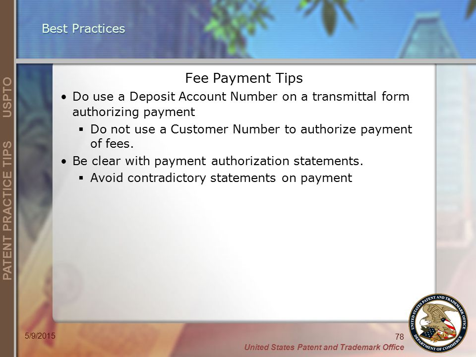 United States Patent and Trademark Office 78 PATENT PRACTICE TIPS USPTO 5/9/2015 Best Practices Fee Payment Tips Do use a Deposit Account Number on a transmittal form authorizing payment  Do not use a Customer Number to authorize payment of fees.