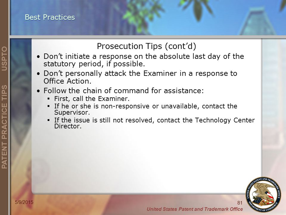 United States Patent and Trademark Office 81 PATENT PRACTICE TIPS USPTO 5/9/2015 Best Practices Prosecution Tips (cont'd) Don't initiate a response on the absolute last day of the statutory period, if possible.
