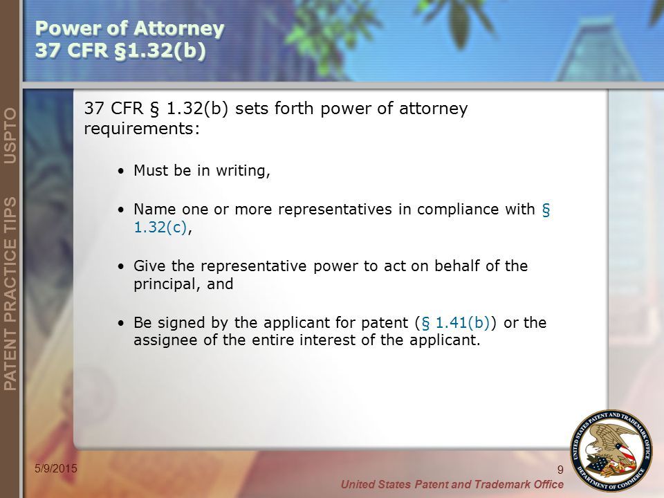 United States Patent and Trademark Office 9 PATENT PRACTICE TIPS USPTO 5/9/2015 Power of Attorney 37 CFR §1.32(b) 37 CFR § 1.32(b) sets forth power of attorney requirements: Must be in writing, Name one or more representatives in compliance with § 1.32(c), Give the representative power to act on behalf of the principal, and Be signed by the applicant for patent (§ 1.41(b)) or the assignee of the entire interest of the applicant.