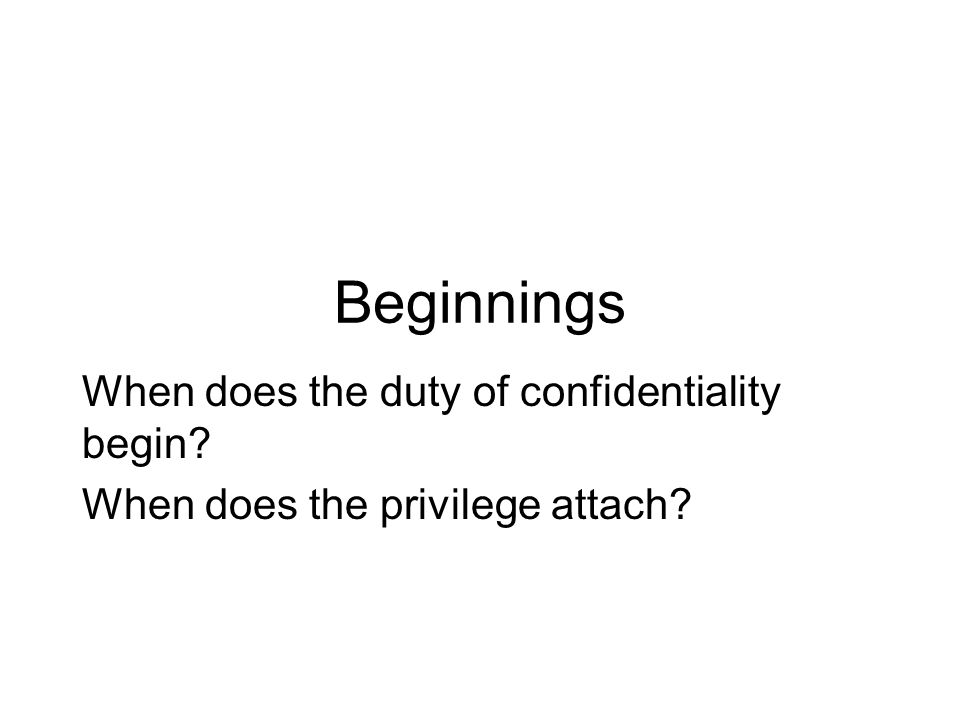 Beginnings When does the duty of confidentiality begin? When does the privilege attach?