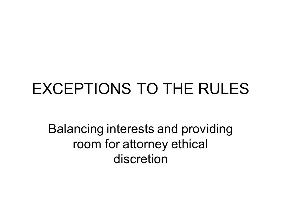 EXCEPTIONS TO THE RULES Balancing interests and providing room for attorney ethical discretion