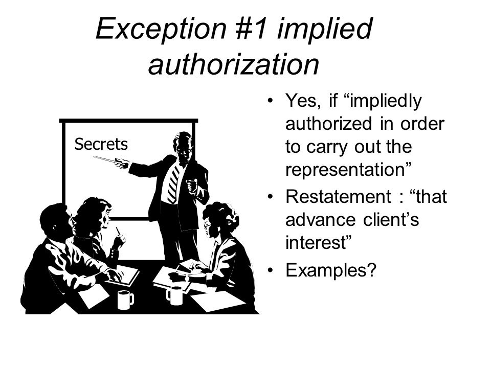 Exception #1 implied authorization Yes, if impliedly authorized in order to carry out the representation Restatement : that advance client's interest Examples.