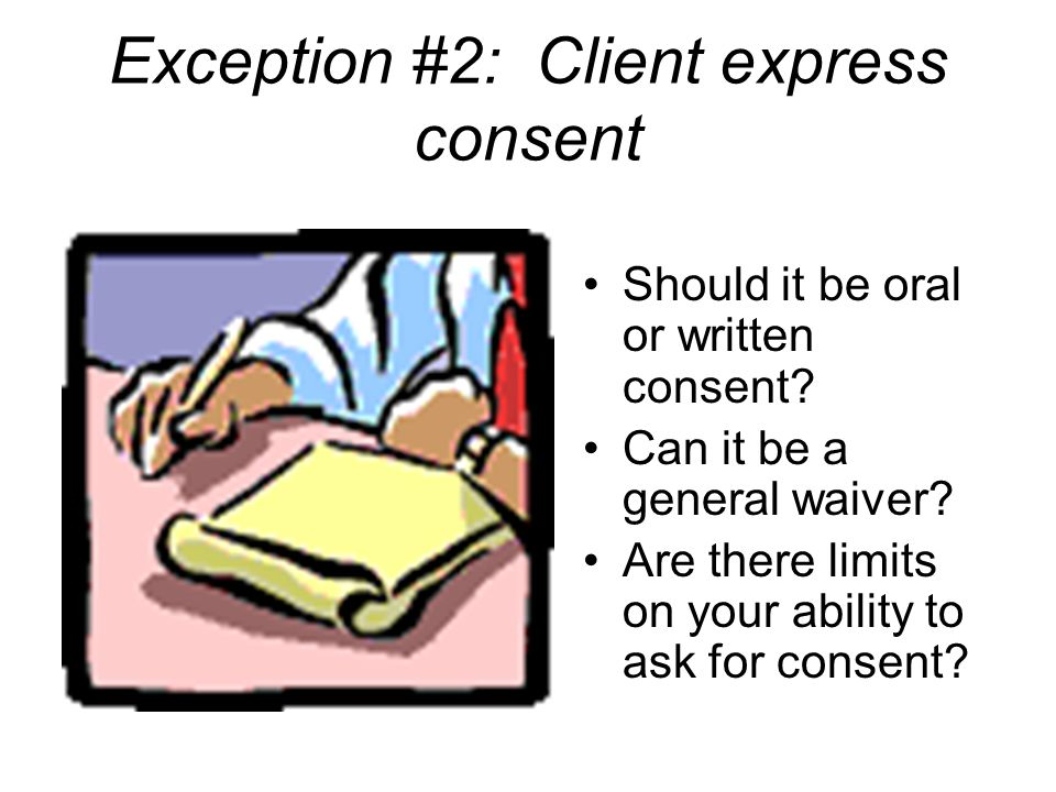 Exception #2: Client express consent Should it be oral or written consent? Can it be a general waiver? Are there limits on your ability to ask for con
