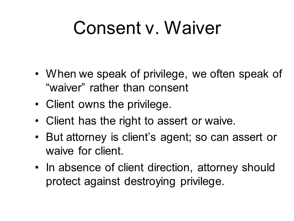 """Consent v. Waiver When we speak of privilege, we often speak of """"waiver"""" rather than consent Client owns the privilege. Client has the right to assert"""