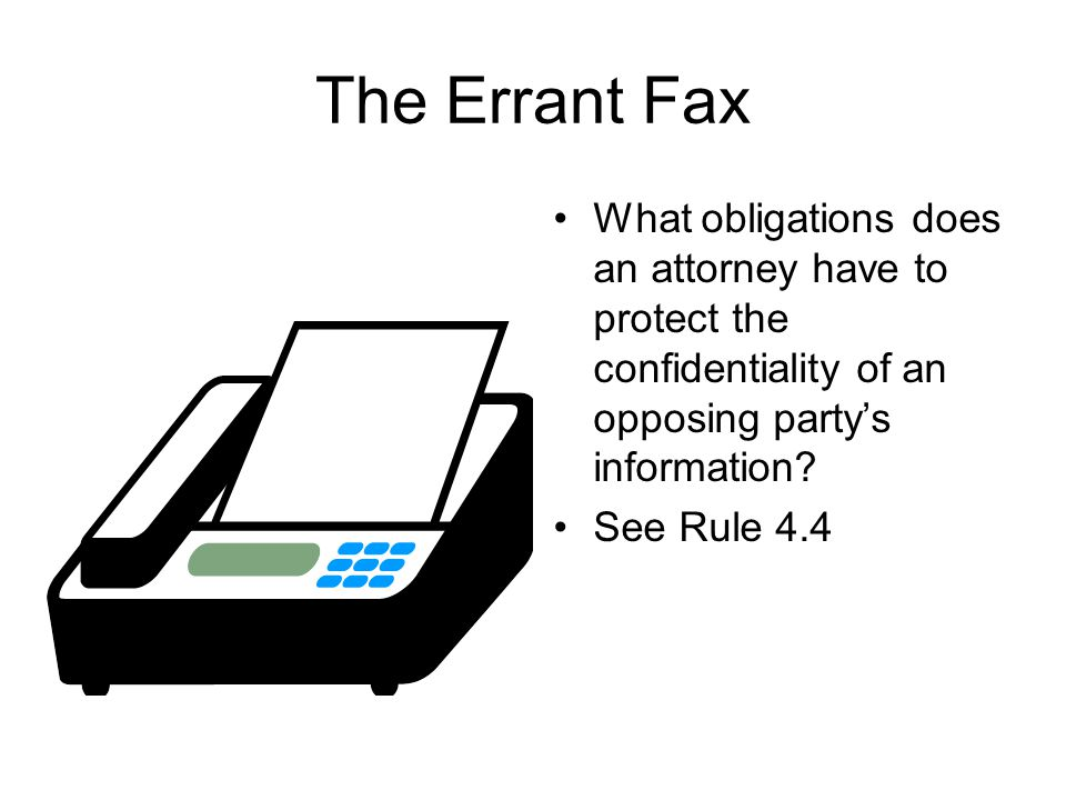 The Errant Fax What obligations does an attorney have to protect the confidentiality of an opposing party's information.