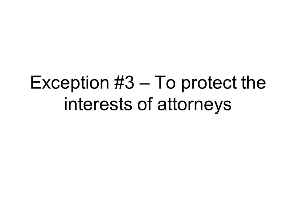 Exception #3 – To protect the interests of attorneys