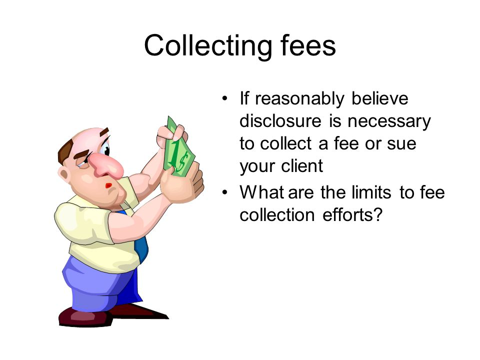 Collecting fees If reasonably believe disclosure is necessary to collect a fee or sue your client What are the limits to fee collection efforts?
