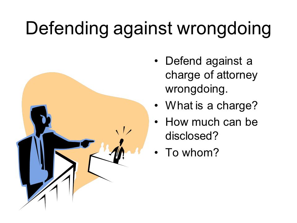 Defending against wrongdoing Defend against a charge of attorney wrongdoing. What is a charge? How much can be disclosed? To whom?