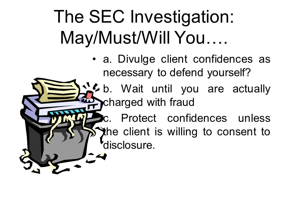 The SEC Investigation: May/Must/Will You…. a. Divulge client confidences as necessary to defend yourself? b.Wait until you are actually charged with f