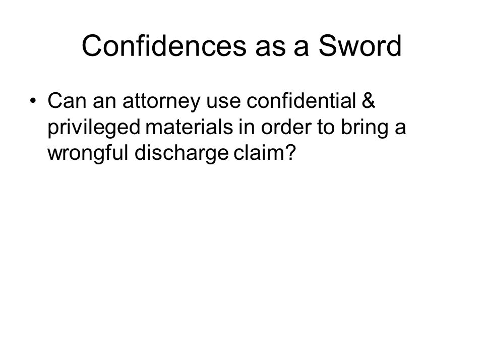 Confidences as a Sword Can an attorney use confidential & privileged materials in order to bring a wrongful discharge claim?