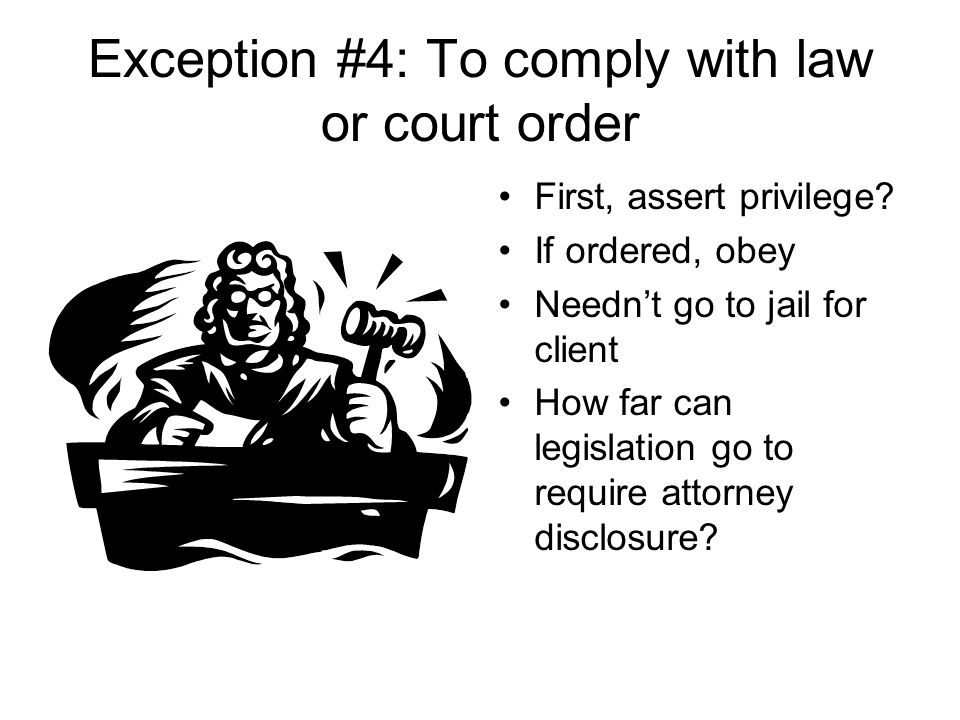 Exception #4: To comply with law or court order First, assert privilege.