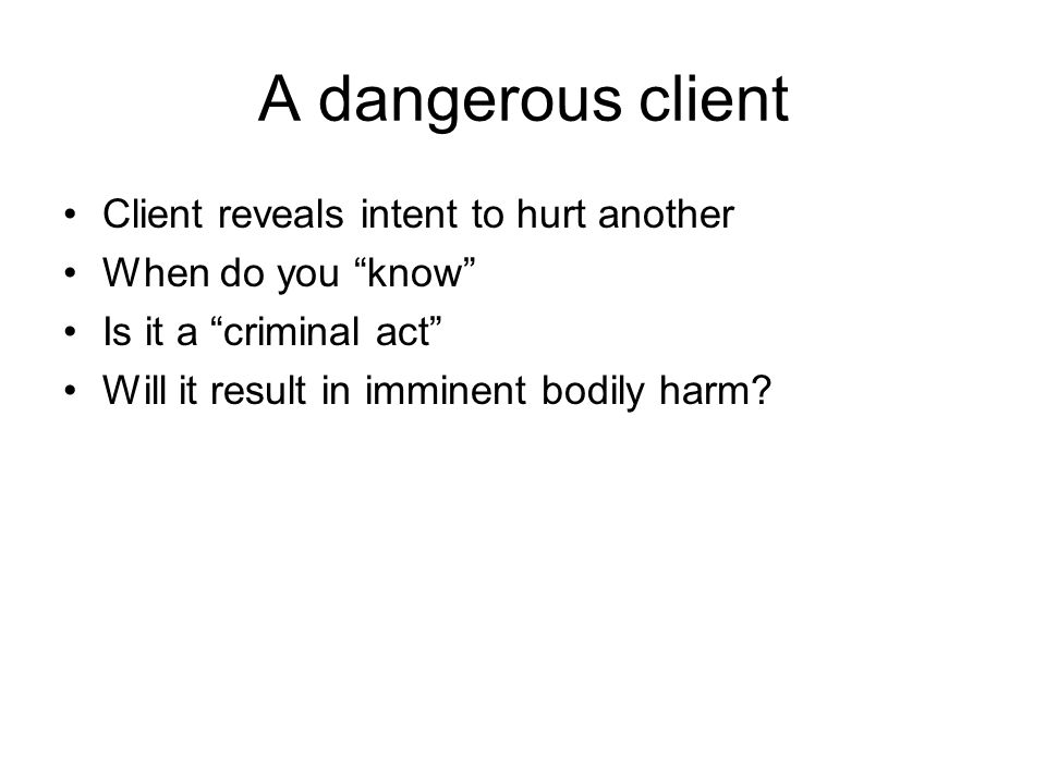 A dangerous client Client reveals intent to hurt another When do you know Is it a criminal act Will it result in imminent bodily harm