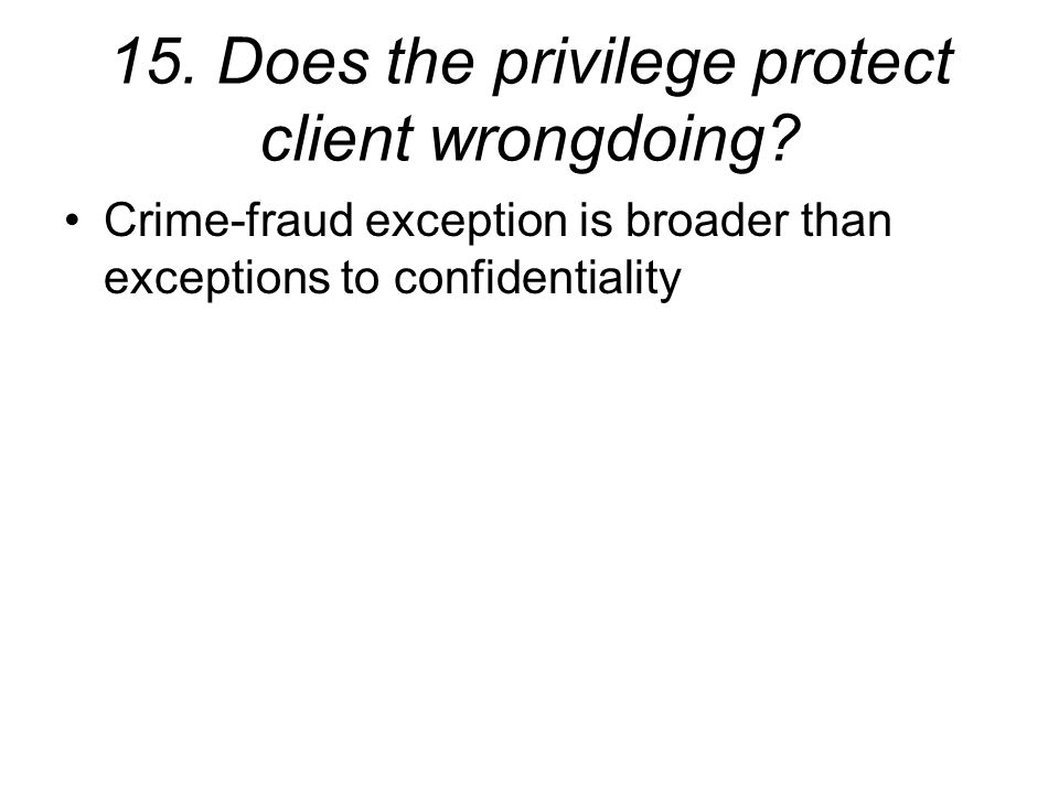15. Does the privilege protect client wrongdoing.