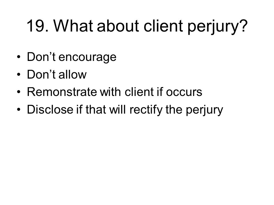 19.What about client perjury? Don't encourage Don't allow Remonstrate with client if occurs Disclose if that will rectify the perjury