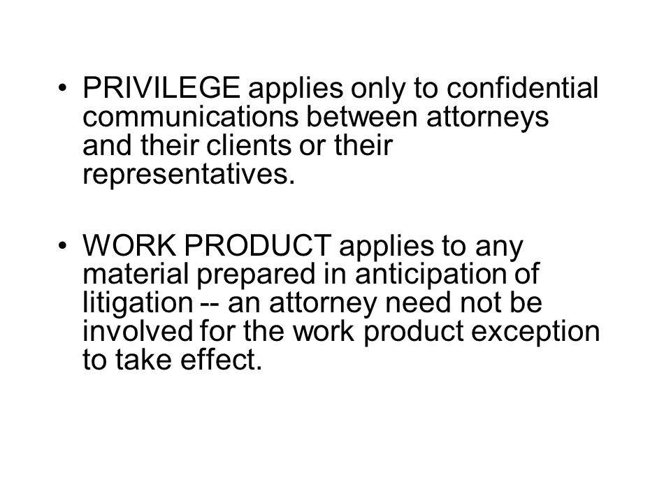 PRIVILEGE applies only to confidential communications between attorneys and their clients or their representatives. WORK PRODUCT applies to any materi