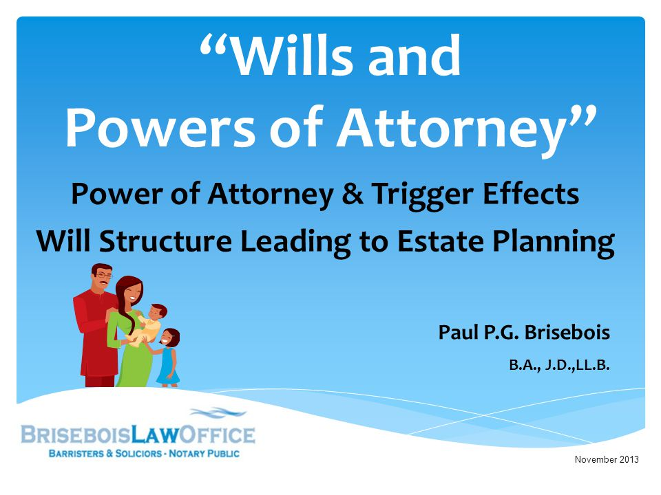 Wills and Powers of Attorney Power of Attorney & Trigger Effects Will Structure Leading to Estate Planning November 2013 Paul P.G.