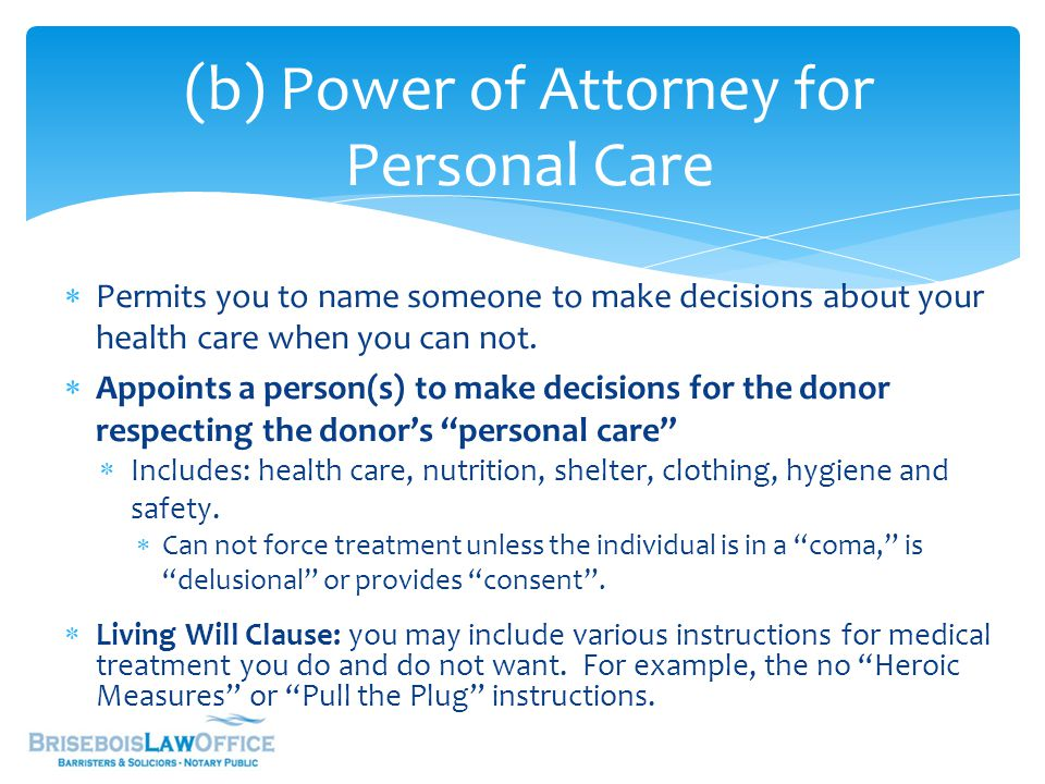 (b) Power of Attorney for Personal Care  Permits you to name someone to make decisions about your health care when you can not.  Appoints a person(s