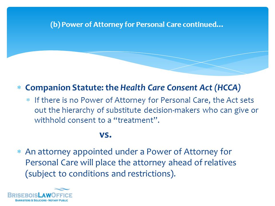  Companion Statute: the Health Care Consent Act (HCCA)  If there is no Power of Attorney for Personal Care, the Act sets out the hierarchy of substitute decision-makers who can give or withhold consent to a treatment .