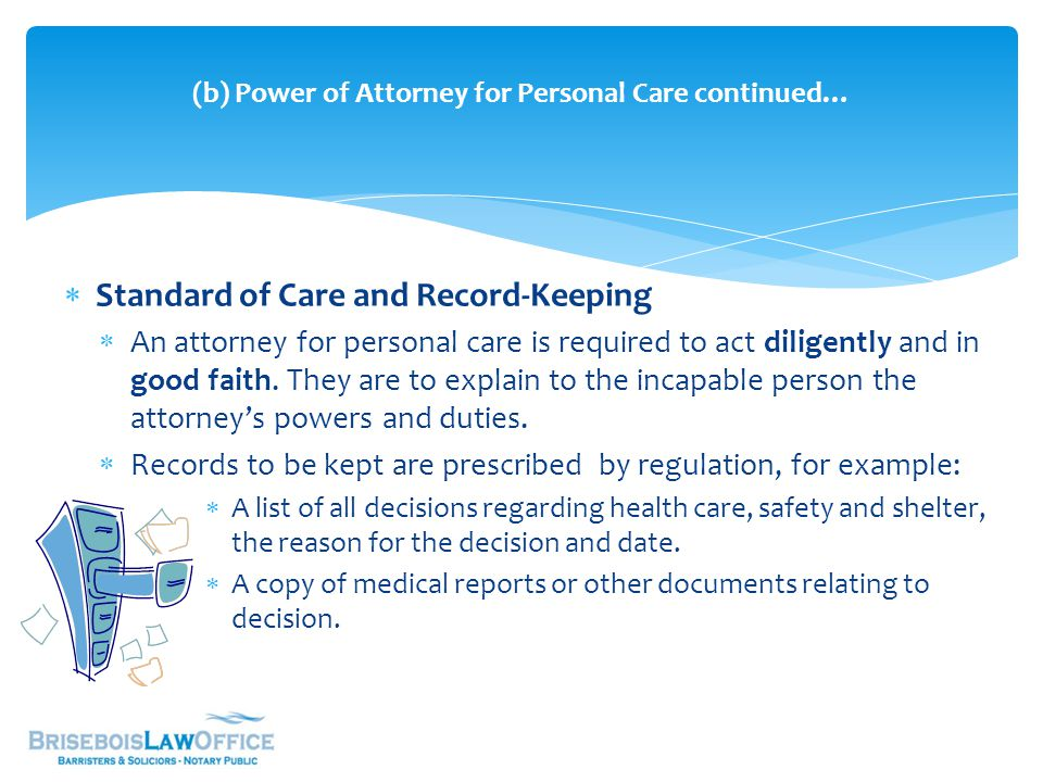  Standard of Care and Record-Keeping  An attorney for personal care is required to act diligently and in good faith. They are to explain to the inca