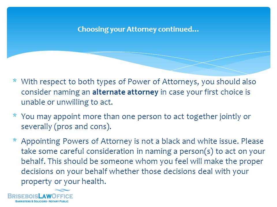 *With respect to both types of Power of Attorneys, you should also consider naming an alternate attorney in case your first choice is unable or unwilling to act.