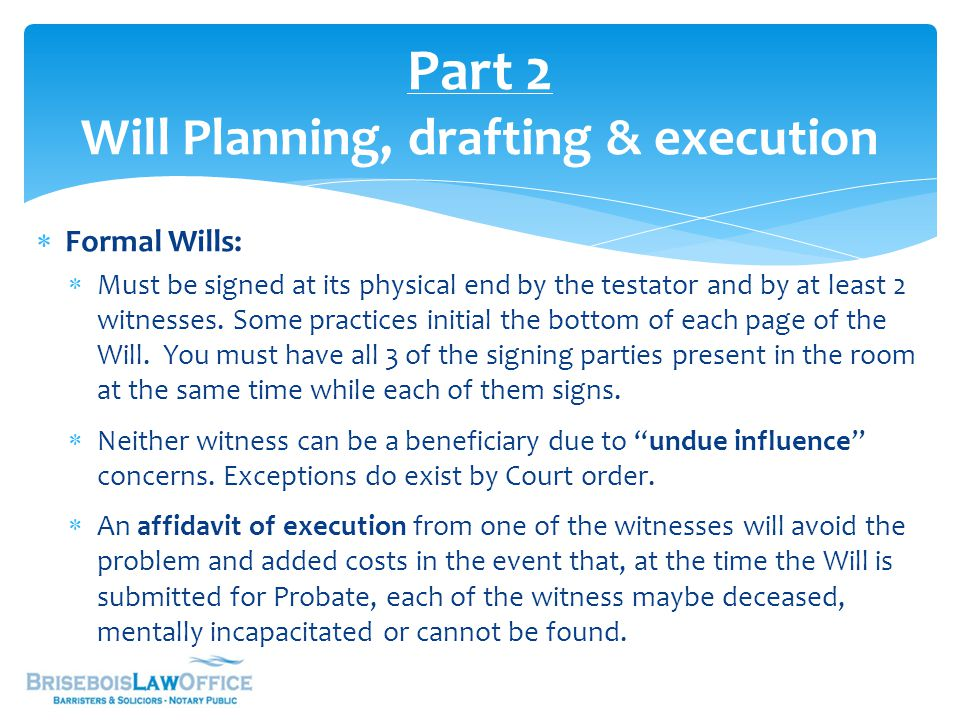  Formal Wills:  Must be signed at its physical end by the testator and by at least 2 witnesses. Some practices initial the bottom of each page of th