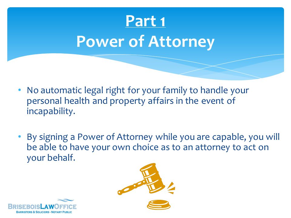 Power of Attorney continued… Without a Power of Attorney in place at the time of incapacity, the process of installing a substitute decision- maker is time consuming and costly.